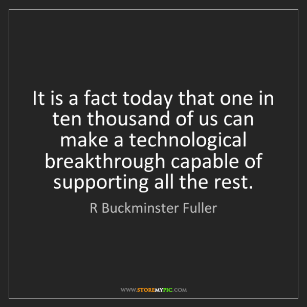 R Buckminster Fuller: It is a fact today that one in ten thousand of us can...