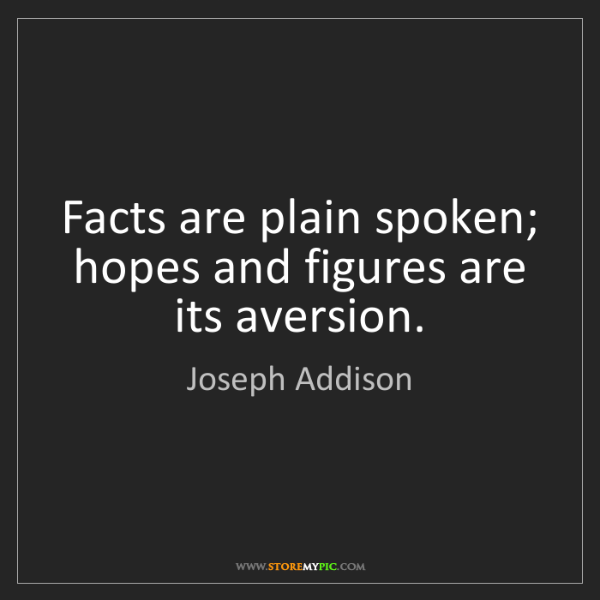 Joseph Addison: Facts are plain spoken; hopes and figures are its aversion.