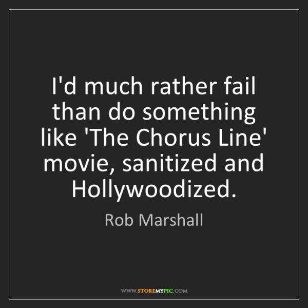 Rob Marshall: I'd much rather fail than do something like 'The Chorus...