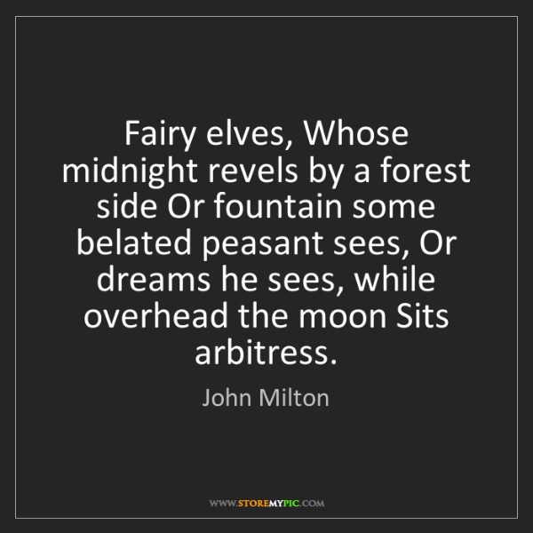 John Milton: Fairy elves, Whose midnight revels by a forest side Or...