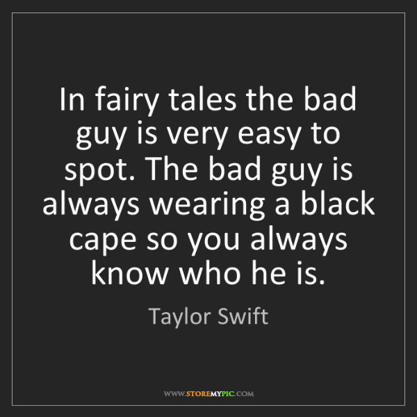 Taylor Swift: In fairy tales the bad guy is very easy to spot. The...