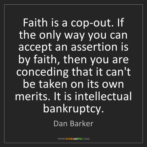 Dan Barker: Faith is a cop-out. If the only way you can accept an...