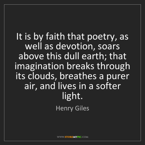 Henry Giles: It is by faith that poetry, as well as devotion, soars...