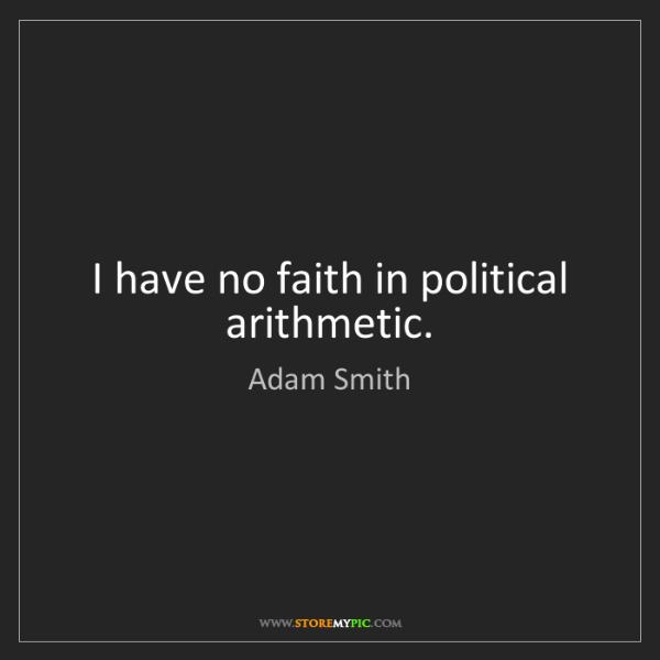 Adam Smith: I have no faith in political arithmetic.