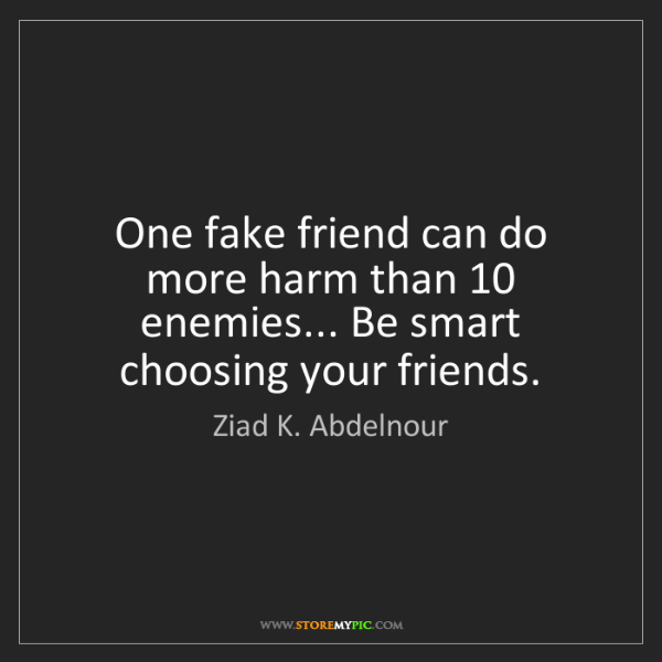 Ziad K. Abdelnour: One fake friend can do more harm than 10 enemies... Be...