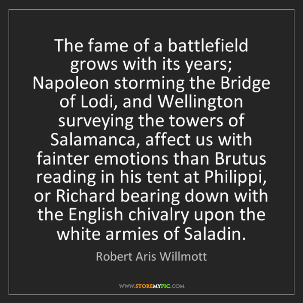 Robert Aris Willmott: The fame of a battlefield grows with its years; Napoleon...