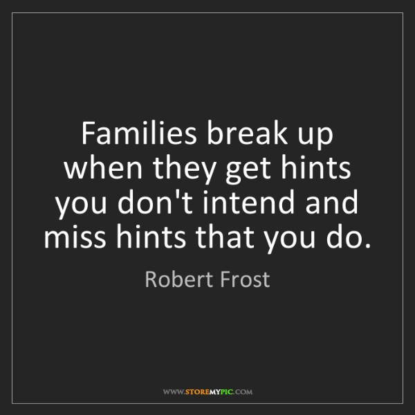 Robert Frost: Families break up when they get hints you don't intend...