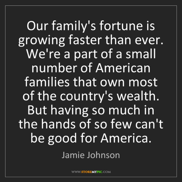 Jamie Johnson: Our family's fortune is growing faster than ever. We're...