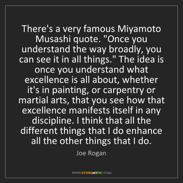 """Joe Rogan: There's a very famous Miyamoto Musashi quote. """"Once you..."""
