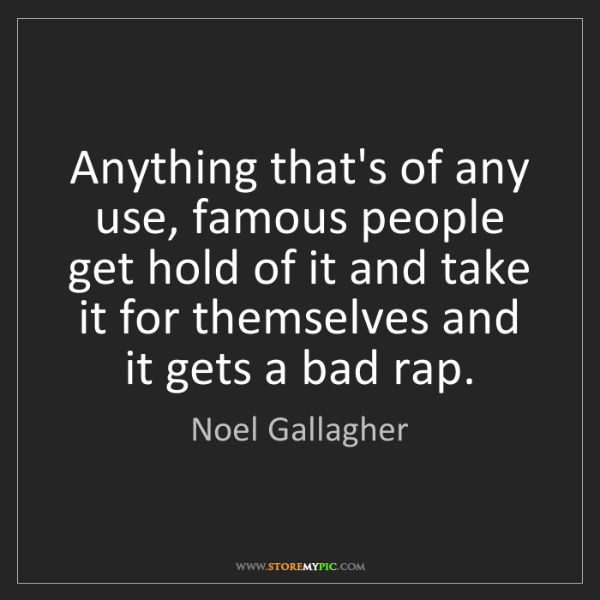Noel Gallagher: Anything that's of any use, famous people get hold of...