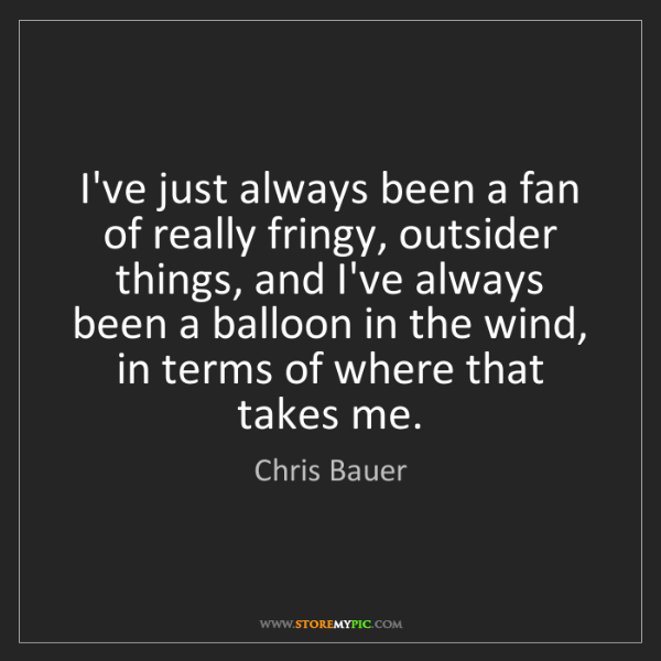 Chris Bauer: I've just always been a fan of really fringy, outsider...