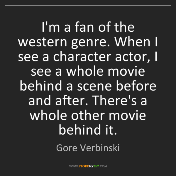 Gore Verbinski: I'm a fan of the western genre. When I see a character...