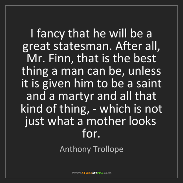 Anthony Trollope: I fancy that he will be a great statesman. After all,...