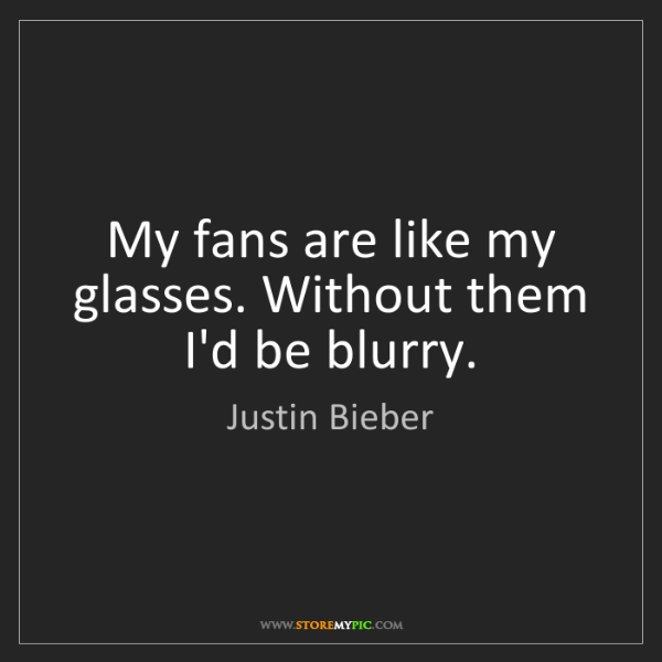 Justin Bieber: My fans are like my glasses. Without them I'd be blurry.