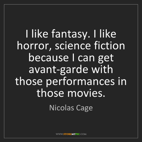 Nicolas Cage: I like fantasy. I like horror, science fiction because...