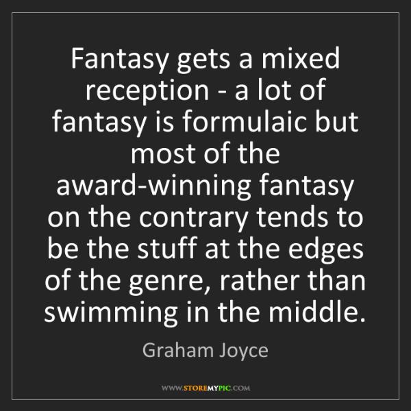 Graham Joyce: Fantasy gets a mixed reception - a lot of fantasy is...