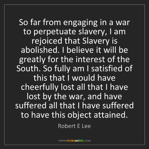 Robert E Lee: So far from engaging in a war to perpetuate slavery,...