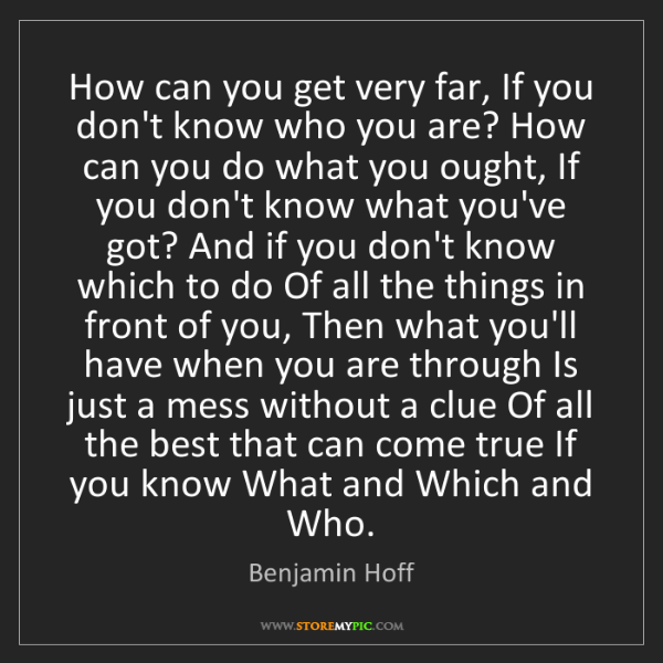 Benjamin Hoff: How can you get very far, If you don't know who you are?...
