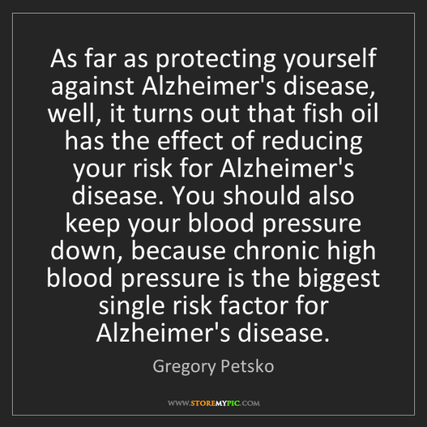 Gregory Petsko: As far as protecting yourself against Alzheimer's disease,...
