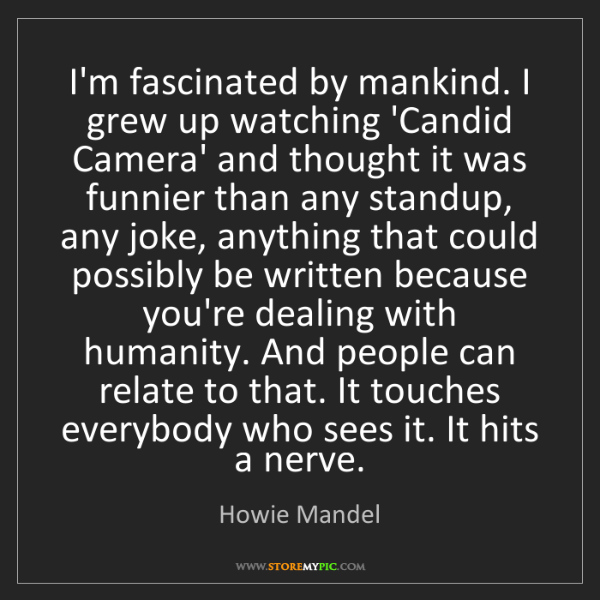 Howie Mandel: I'm fascinated by mankind. I grew up watching 'Candid...