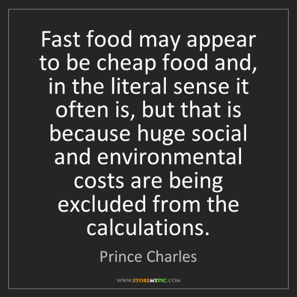 Prince Charles: Fast food may appear to be cheap food and, in the literal...