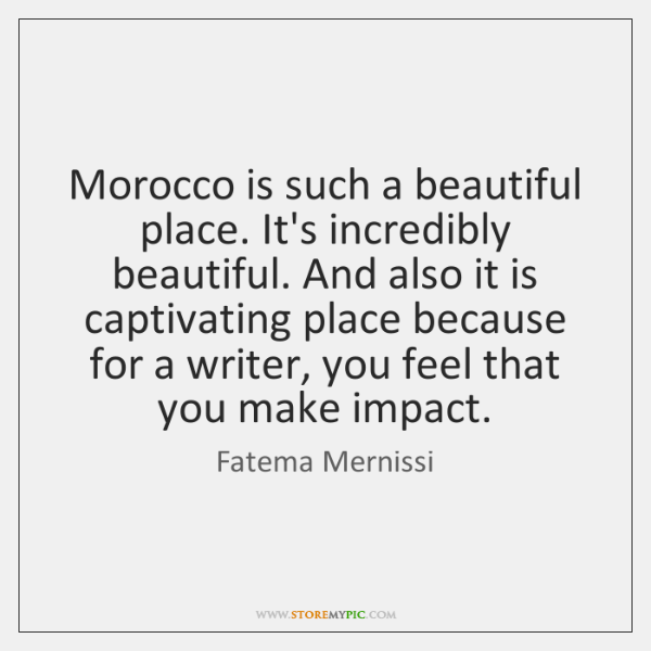 Morocco is such a beautiful place. It's incredibly beautiful. And also it ...