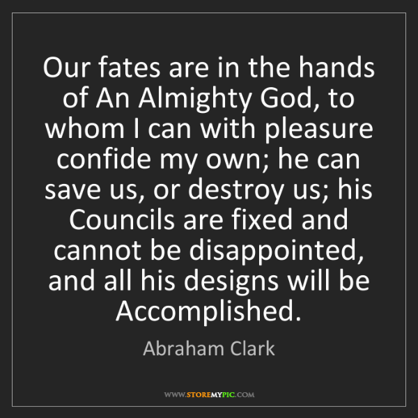 Abraham Clark: Our fates are in the hands of An Almighty God, to whom...