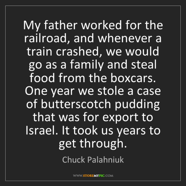 Chuck Palahniuk: My father worked for the railroad, and whenever a train...