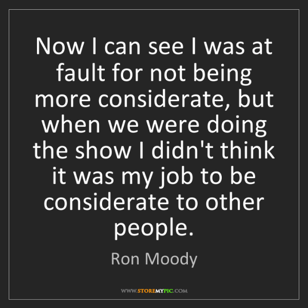 Ron Moody: Now I can see I was at fault for not being more considerate,...