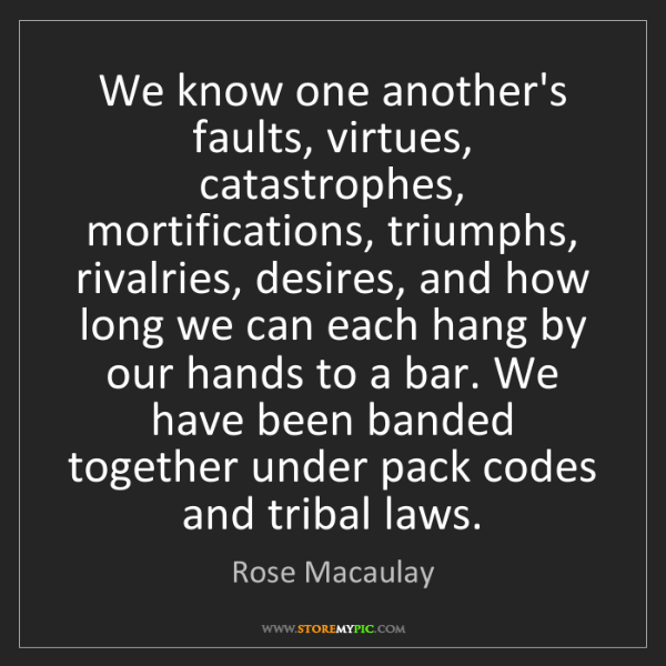 Rose Macaulay: We know one another's faults, virtues, catastrophes,...