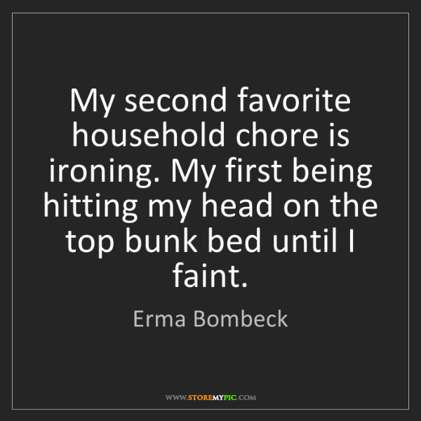 Erma Bombeck: My second favorite household chore is ironing. My first...