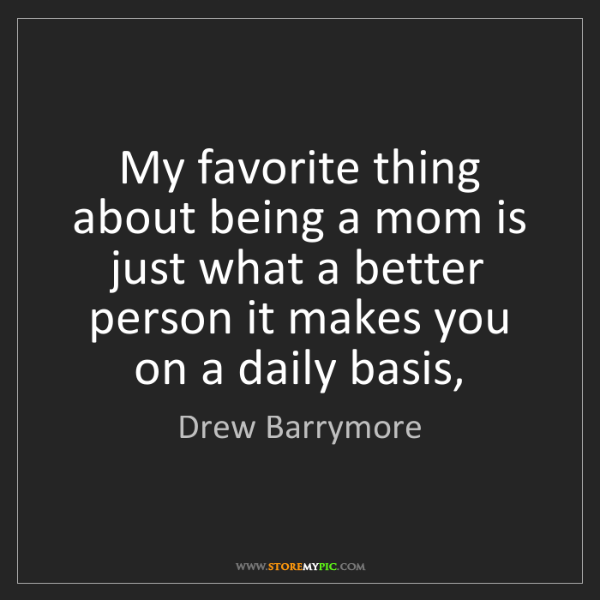 Drew Barrymore: My favorite thing about being a mom is just what a better...