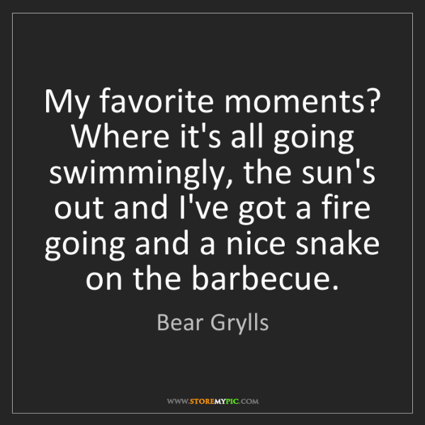 Bear Grylls: My favorite moments? Where it's all going swimmingly,...