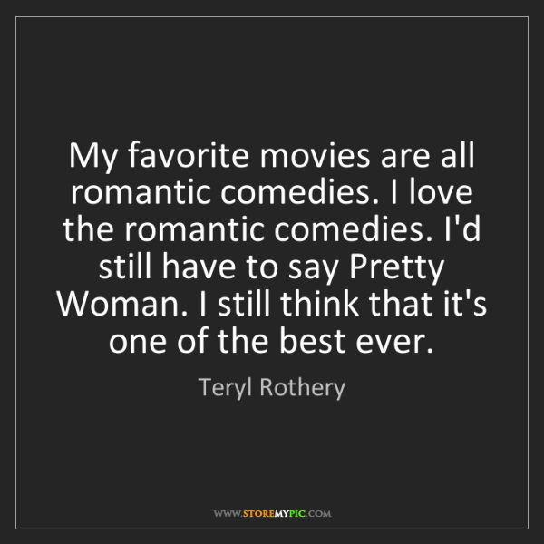 Teryl Rothery: My favorite movies are all romantic comedies. I love...