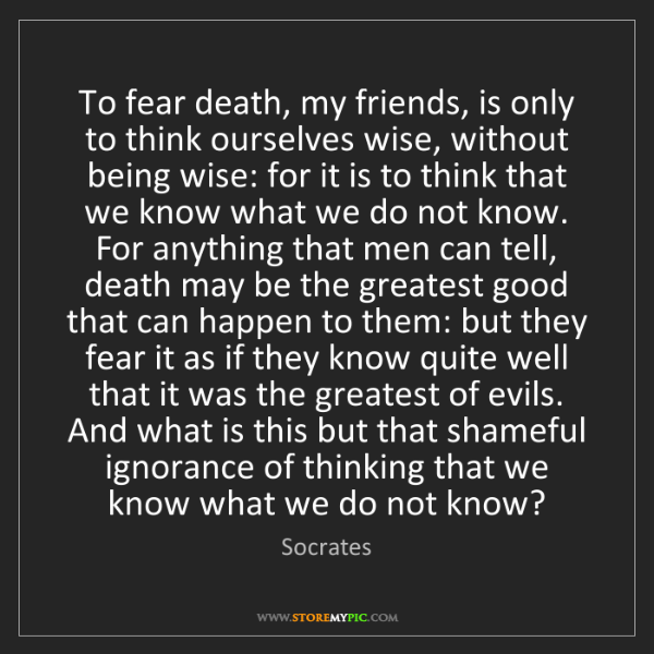 Socrates: To fear death, my friends, is only to think ourselves...