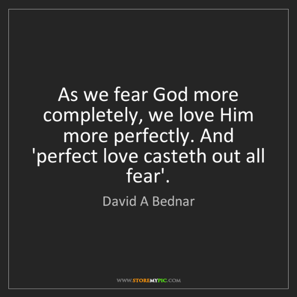 David A Bednar: As we fear God more completely, we love Him more perfectly....