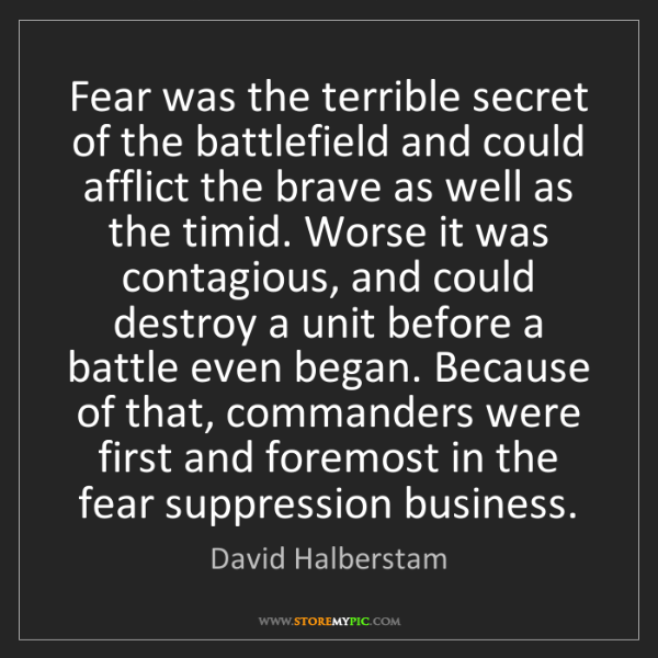 David Halberstam: Fear was the terrible secret of the battlefield and could...