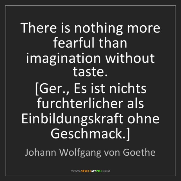 Johann Wolfgang von Goethe: There is nothing more fearful than imagination without...