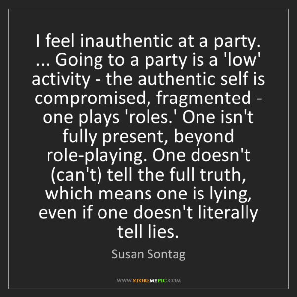 Susan Sontag: I feel inauthentic at a party. ... Going to a party is...