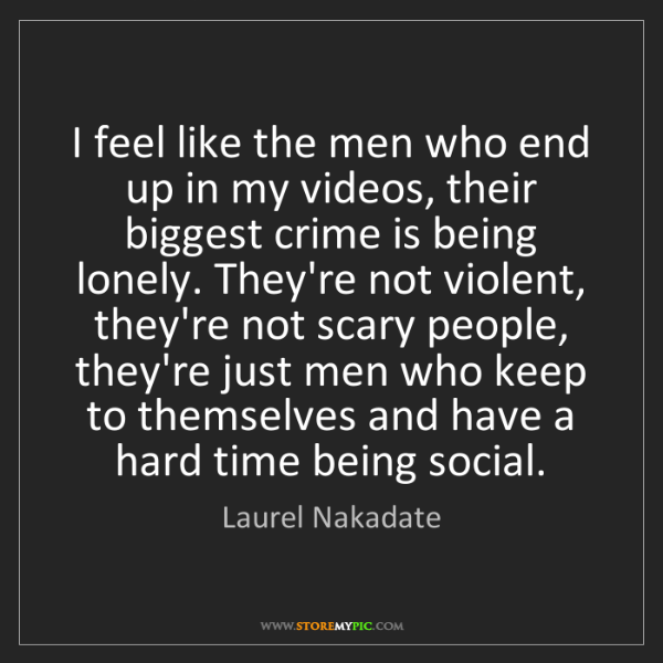 Laurel Nakadate: I feel like the men who end up in my videos, their biggest...