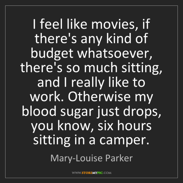 Mary-Louise Parker: I feel like movies, if there's any kind of budget whatsoever,...