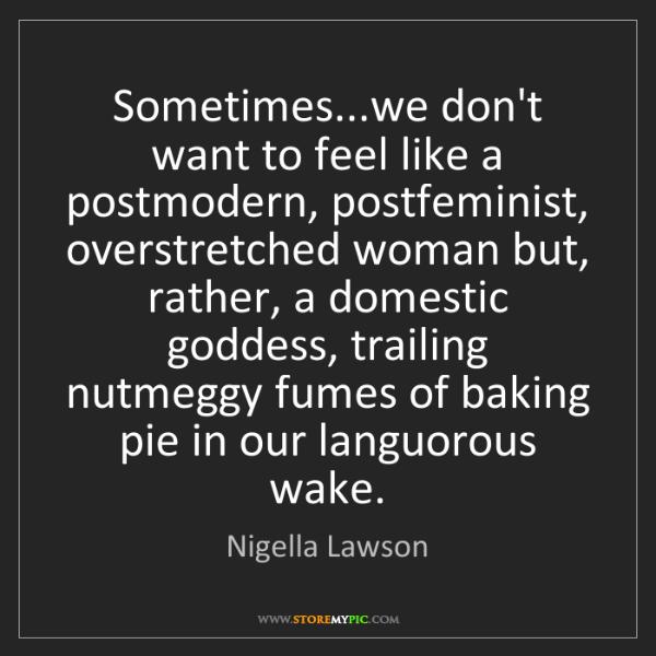 Nigella Lawson: Sometimes...we don't want to feel like a postmodern,...