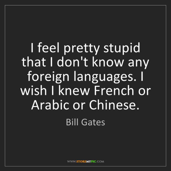 Bill Gates: I feel pretty stupid that I don't know any foreign languages....