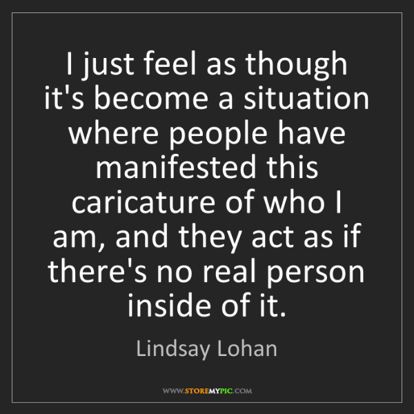Lindsay Lohan: I just feel as though it's become a situation where people...