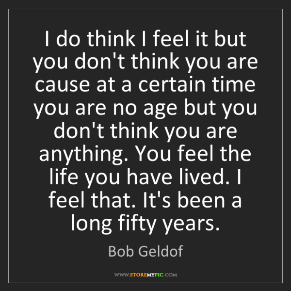 Bob Geldof: I do think I feel it but you don't think you are cause...