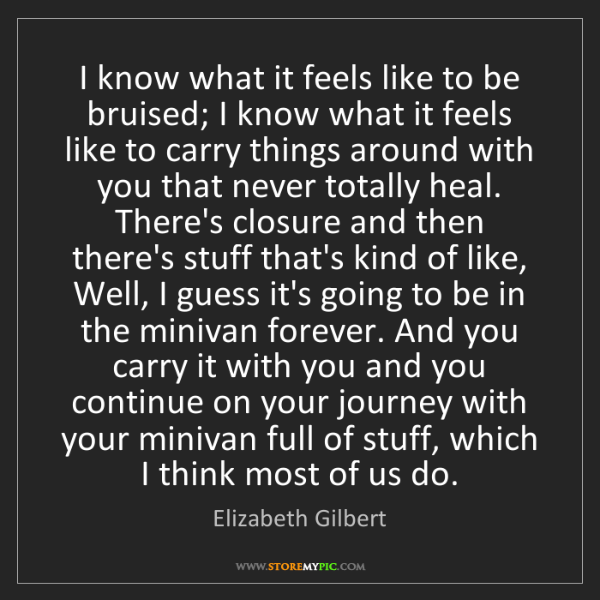 Elizabeth Gilbert: I know what it feels like to be bruised; I know what...