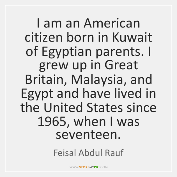 I am an American citizen born in Kuwait of Egyptian parents. I ...