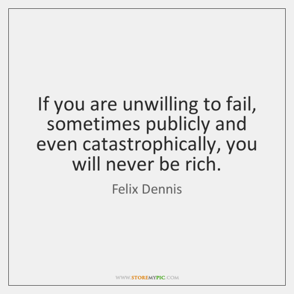 If you are unwilling to fail, sometimes publicly and even catastrophically, you ...