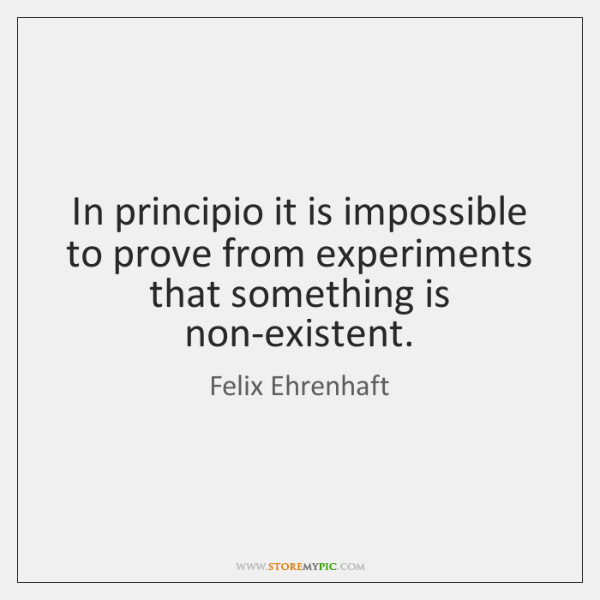 In principio it is impossible to prove from experiments that something is ...