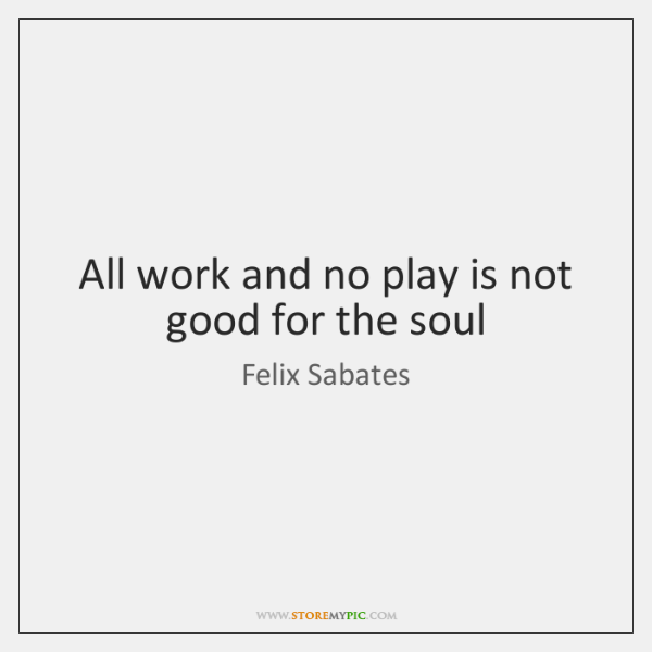All work and no play is not good for the soul